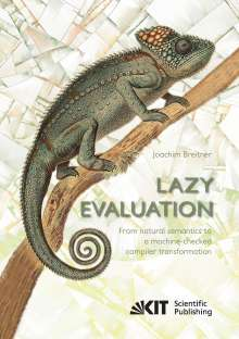 Joachim Breitner: Lazy Evaluation: From natural semantics to a machine-checked compiler transformation, Buch