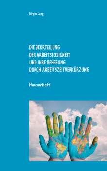 Jürgen Lang: Die Beurteilung der Arbeitslosigkeit und ihre Behebung durch Arbeitszeitverkürzung, Buch
