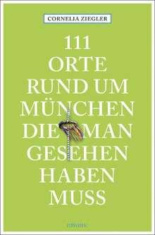 Cornelia Ziegler: 111 Orte rund um München, die man gesehen haben muss, Buch