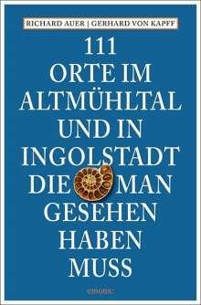 Richard Auer: 111 Orte im Altmühltal und in Ingolstadt, die man gesehen haben muss, Buch
