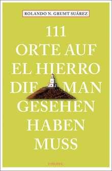 Rolando N. Grumt Suárez: 111 Orte auf El Hierro, die man gesehen haben muss, Buch