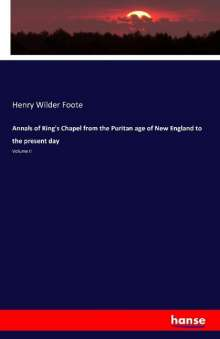 Henry Wilder Foote: Annals of King's Chapel from the Puritan age of New England to the present day, Buch