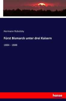 Hermann Robolsky: Fürst Bismarck unter drei Kaisern, Buch