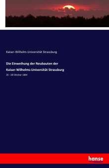 Kaiser-Wilhelm-Universität Strassburg: Die Einweihung der Neubauten der Kaiser-Wilhelms-Universität Strassburg, Buch