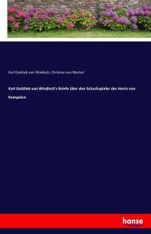 Karl Gottlieb Von Windisch: Karl Gottlieb von Windisch's Briefe über den Schachspieler des Herrn von Kempelen, Buch