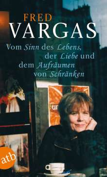 Fred Vargas: Vom Sinn des Lebens, der Liebe und dem Aufräumen von Schränken, Buch