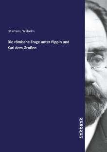 Wilhelm Martens: Die ro¨mische Frage unter Pippin und Karl dem Großen, Buch