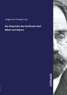 Karl Theodor Von Heigel: Die Ansprüche des Kurfürsten Karl Albert von Bayern, Buch