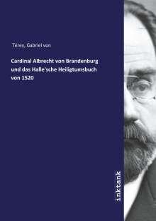 Gabriel von Térey: Cardinal Albrecht von Brandenburg und das Halle'sche Heiligtumsbuch  von 1520, Buch