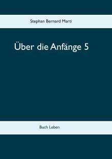 Stephan Bernard Marti: Über die Anfänge 5, Buch