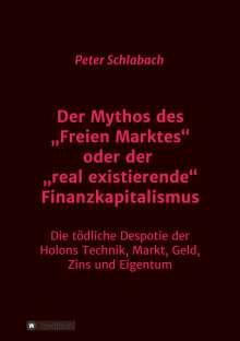 """Peter Schlabach: Der Mythos des """"Freien Marktes"""" oder der """"real existierende"""" Finanzkapitalismus, Buch"""