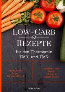 Julia Kaiser: Low-Carb Rezepte für den Thermomix TM31 und TM5: Smoothies Brot Suppen Gemüse & Fleisch Abnehmen - Diät - Gewicht reduzieren - Schlank werden, Buch
