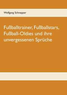 Wolfgang Schnepper: Fußballtrainer, Fußballstars, Fußball-Oldies und ihre unvergessenen Sprüche, Buch