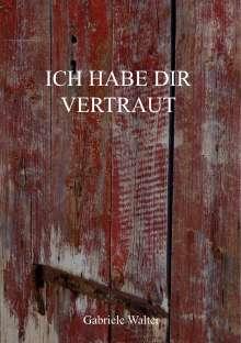 Gabriele Walter: Ich habe dir vertraut, Buch