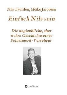 Heike Jacobsen: Einfach Nils sein. Die unglaubliche, aber wahre Geschichte eines Selbstmord-Versehens, Buch