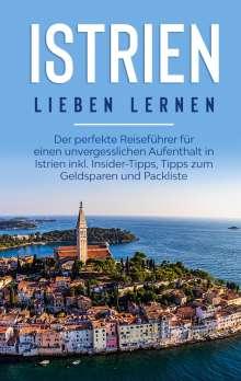 Laura Junker: Istrien lieben lernen: Der perfekte Reiseführer für einen unvergesslichen Aufenthalt in Istrien inkl. Insider-Tipps, Tipps zum Geldsparen und Packliste, Buch
