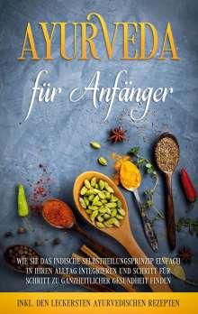 Tanja Gerlach: Ayurveda für Anfänger: Wie Sie das indische Selbstheilungsprinzip einfach in Ihren Alltag integrieren und Schritt für Schritt zu ganzheitlicher Gesundheit finden - inkl. den leckersten ayurvedischen Rezepten, Buch