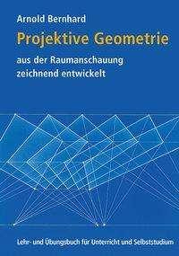 Arnold Bernhard: Projektive Geometrie aus der Raumanschauung zeichnend entwickelt, Buch