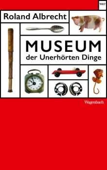 Roland Albrecht: Museum der Unerhörten Dinge, Buch