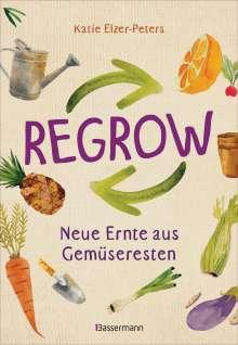 Katie Elzer-Peters: Regrow: Neue Ernte aus Gemüseresten - Von Avocado bis Zwiebel. Die unkomplizierte Nachzucht aus Samen, Wurzeln, Stängeln oder Blättern, Buch