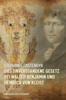 Stephanie Castendyk: Das unverstandene Gesetz bei Walter Benjamin und Heinrich von Kleist, Buch