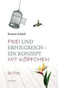 Roman Schärli: Frei und erfolgreich - ein Konzept mit Köpfchen, Buch