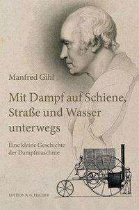 Manfred Gihl: Mit Dampf auf Schiene, Straße und Wasser unterwegs, Buch