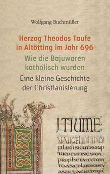 Wolfgang Buchmüller: Herzog Theodos Taufe in Altötting im Jahr 696, Buch