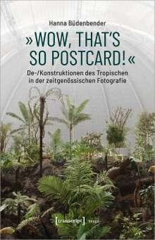 Hanna Büdenbender: »Wow, that's so postcard!« - De-/Konstruktionen des Tropischen in der zeitgenössischen Fotografie, Buch