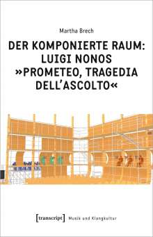 Martha Brech: Der komponierte Raum: Luigi Nonos »Prometeo, tragedia dell'ascolto«, Buch