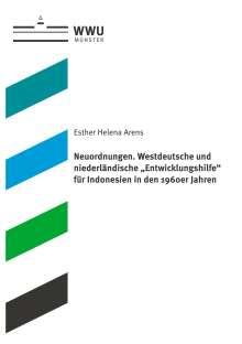 """Esther Helena Arens: Neuordnungen. Westdeutsche und niederländische """"Entwicklungshilfe"""" für Indonesien in den 1960er Jahren, Buch"""