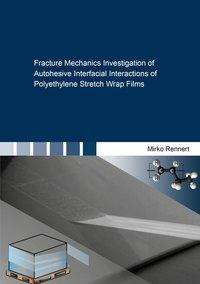 Mirko Rennert: Fracture Mechanics Investigation of Autohesive Interfacial Interactions of Polyethylene Stretch Wrap Films, Buch