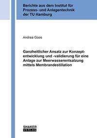 Andrea Goos: Ganzheitlicher Ansatz zur Konzeptentwicklung und -validierung für eine Anlage zur Meerwasserentsalzung mittels Membrandestillation, Buch