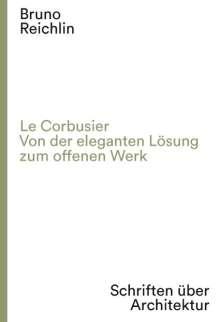 Bruno Reichlin: Le Corbusier. Von der eleganten Lösung zum offenen Werk, Buch
