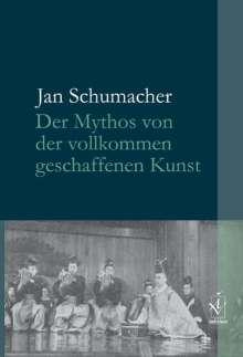 Jan Schumacher: Der Mythos von der vollkommen geschaffenen Kunst, Buch