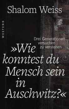 """Shalom Weiss: """"Wie konntest du Mensch sein in Auschwitz?"""", Buch"""