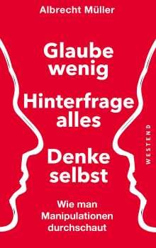 Albrecht Müller: Glaube wenig, hinterfrage alle, denke selbst, Buch