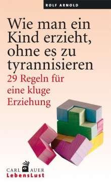 Rolf Arnold: Wie man ein Kind erzieht, ohne zu tyrannisieren, Buch