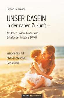 Florian Fehlmann: UNSER DASEIN in der nahen Zukunft - Wie leben unsere Kinder und Enkelkinder im Jahre 2040?, Buch