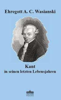Ehregott A. C. Wasianski: Kant in seinen letzten Lebensjahren, Buch