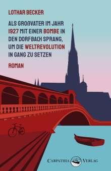 Lothar Becker: Als Großvater im Jahr 1927 mit einer Bombe in den Dorfbach sprang, um die Weltrevolution in Gang zu setzen, Buch