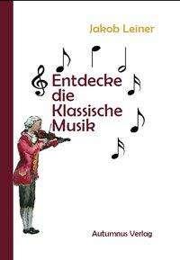 Jakob Leiner: Entdecke die Klassische Musik, Buch