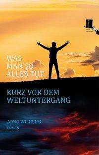 Arno Wilhelm: Was man so alles tut kurz vor dem Weltuntergang, Buch