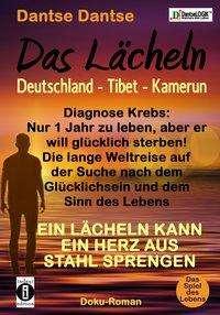 Dantse Dantse: Das Lächeln: Deutschland - Tibet - Kamerun. Diagnose Krebs: Nur 1 Jahr zu leben, aber er will glücklich sterben! Die lange Weltreise au der Suche nach dem Glücklichsein und dem Sinn des Lebens, Buch