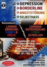 Larissa S.: DEPRESSION - BORDERLINE - ANGSTSTÖRUNG - SELBSTHASSSammelband: Larissa zwischen Himmel und Hölle & Larissas Entscheidung leben zu wollen -Tagebuch der Selbstzerstörung, Buch