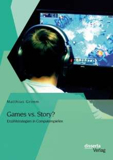 Matthias Grimm: Games vs. Story? Erzählstrategien in Computerspielen, Buch