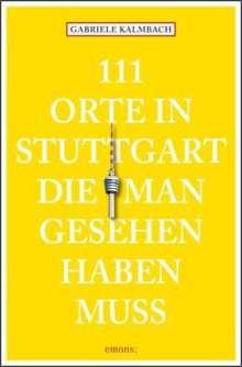 Gabriele Kalmbach: 111 Orte in Stuttgart, die man gesehen haben muss, Buch