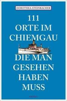 Dorothea Steinbacher: 111 Orte im Chiemgau, die man gesehen haben muss, Buch