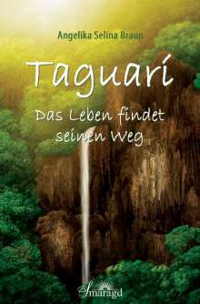 Angelika Selina Braun: Taguarí - Das Leben findet seinen Weg, Buch