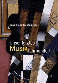 Hans-Klaus Jungheinrich: Unser letztes MusikJahrhundert, Buch